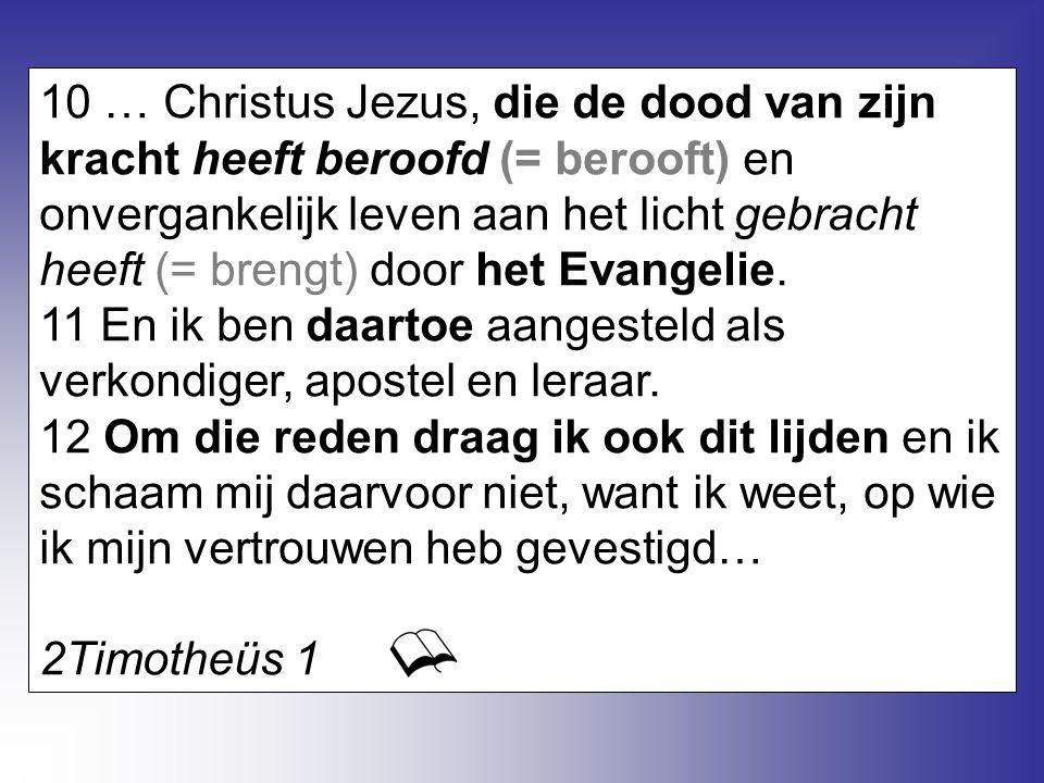 10 … Christus Jezus, die de dood van zijn kracht heeft beroofd (= berooft) en onvergankelijk leven aan het licht gebracht heeft (= brengt) door het Ev