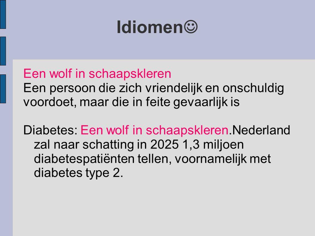 Idiomen Een wolf in schaapskleren Een persoon die zich vriendelijk en onschuldig voordoet, maar die in feite gevaarlijk is Diabetes: Een wolf in schaapskleren.Nederland zal naar schatting in 2025 1,3 miljoen diabetespatiënten tellen, voornamelijk met diabetes type 2.