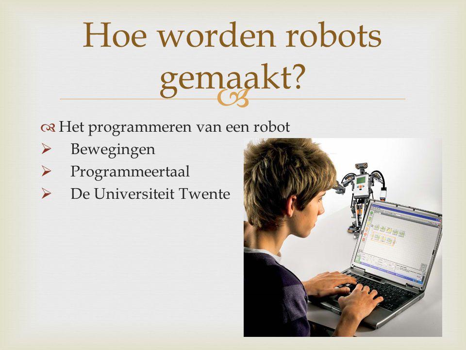   Het programmeren van een robot  Bewegingen  Programmeertaal  De Universiteit Twente Hoe worden robots gemaakt?