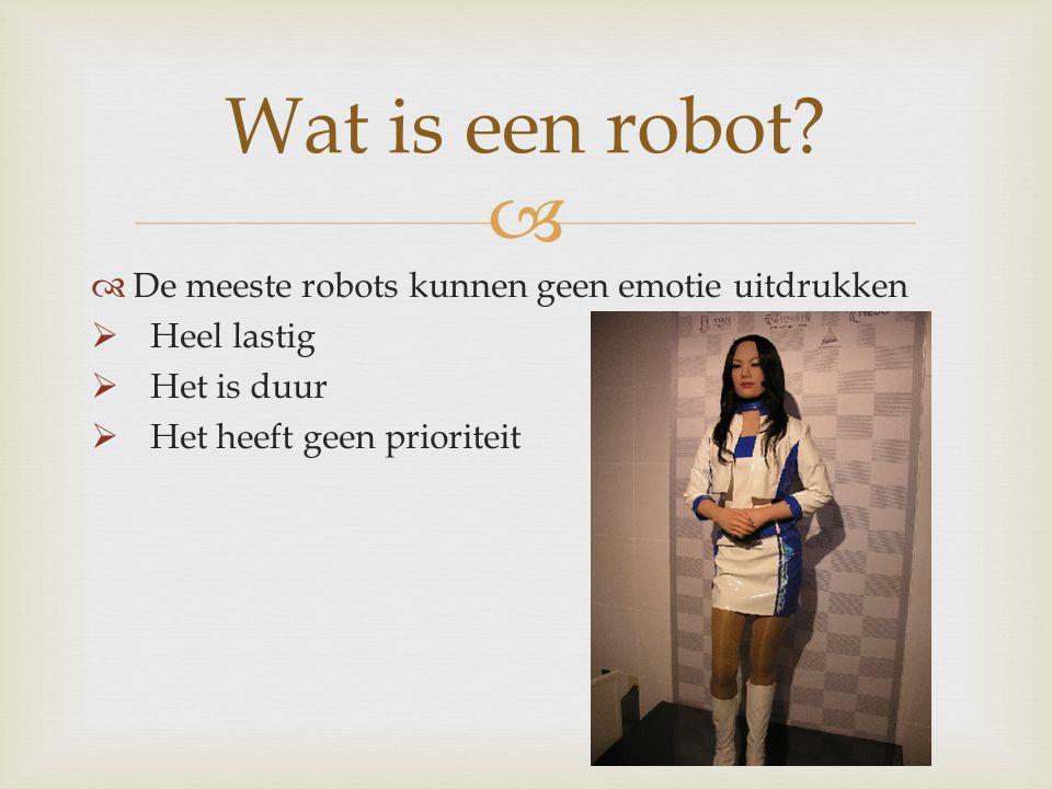   De meeste robots kunnen geen emotie uitdrukken  Heel lastig  Het is duur  Het heeft geen prioriteit Wat is een robot?