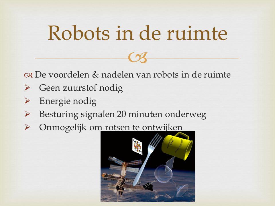   De voordelen & nadelen van robots in de ruimte  Geen zuurstof nodig  Energie nodig  Besturing signalen 20 minuten onderweg  Onmogelijk om rots