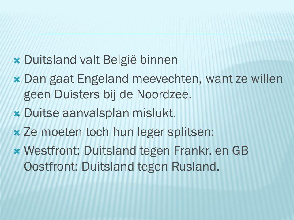  Duitsland valt België binnen  Dan gaat Engeland meevechten, want ze willen geen Duisters bij de Noordzee.  Duitse aanvalsplan mislukt.  Ze moeten