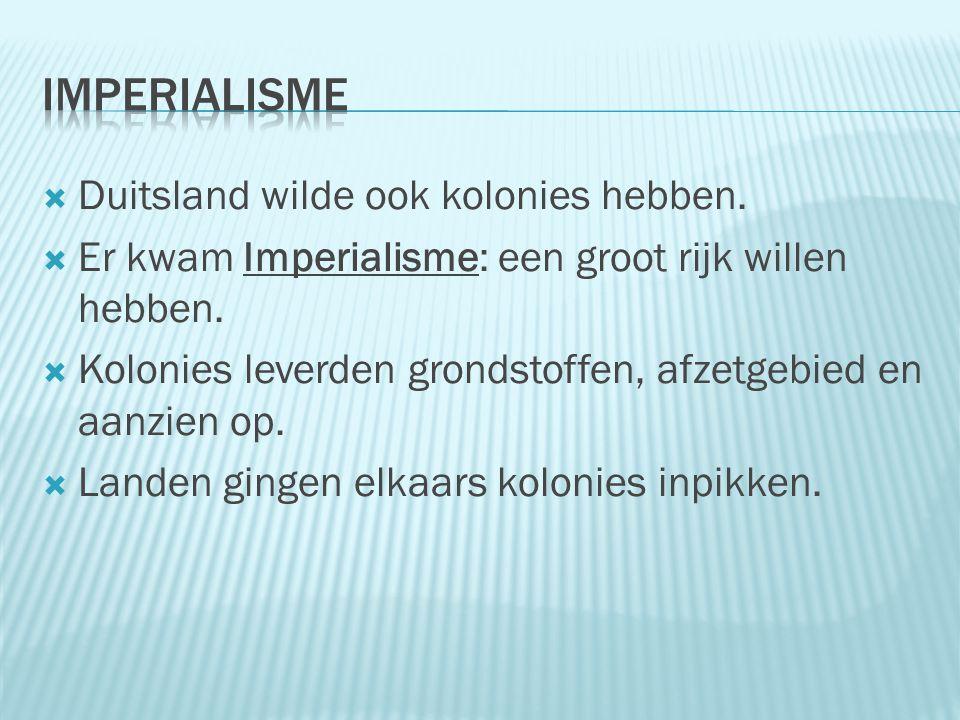  Duitsland wilde ook kolonies hebben.  Er kwam Imperialisme: een groot rijk willen hebben.  Kolonies leverden grondstoffen, afzetgebied en aanzien