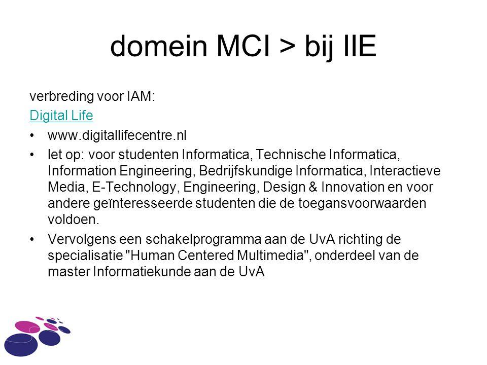 domein MCI > bij IIE verbreding voor IAM: Digital Life www.digitallifecentre.nl let op: voor studenten Informatica, Technische Informatica, Information Engineering, Bedrijfskundige Informatica, Interactieve Media, E-Technology, Engineering, Design & Innovation en voor andere geïnteresseerde studenten die de toegansvoorwaarden voldoen.