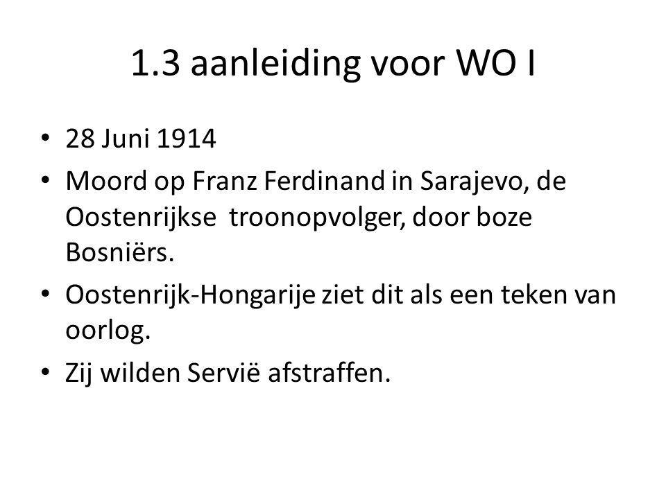 1.3 aanleiding voor WO I 28 Juni 1914 Moord op Franz Ferdinand in Sarajevo, de Oostenrijkse troonopvolger, door boze Bosniërs. Oostenrijk-Hongarije zi