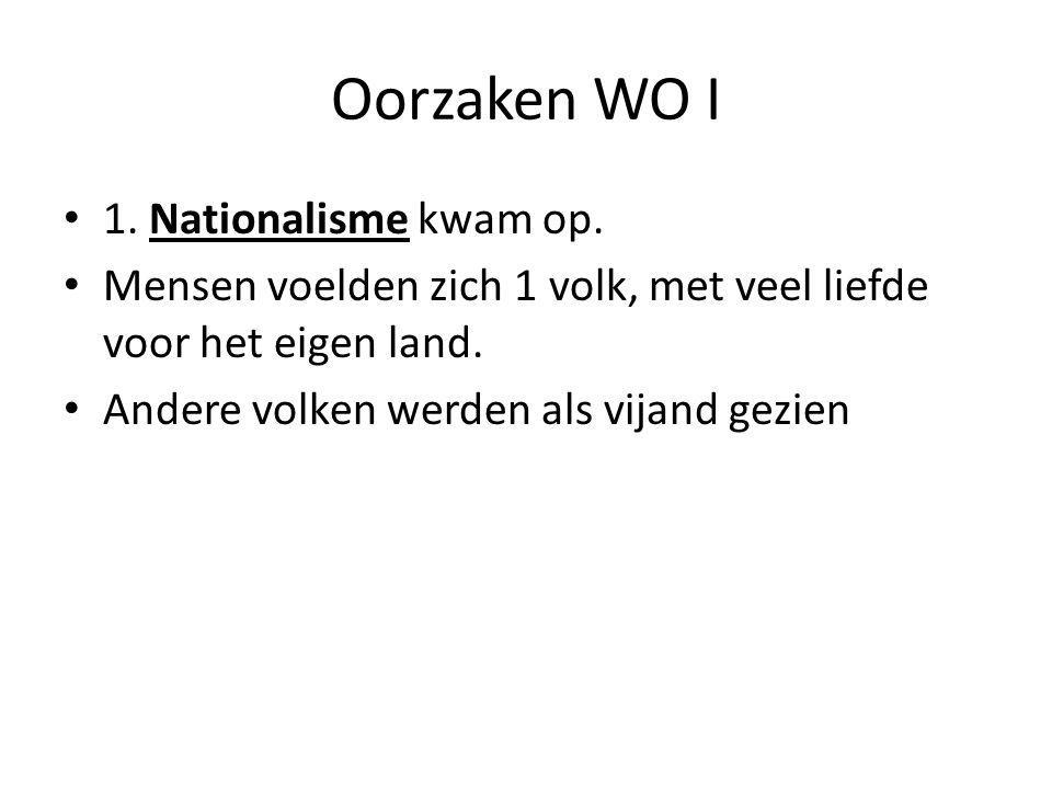 Oorzaken WO I 1. Nationalisme kwam op. Mensen voelden zich 1 volk, met veel liefde voor het eigen land. Andere volken werden als vijand gezien