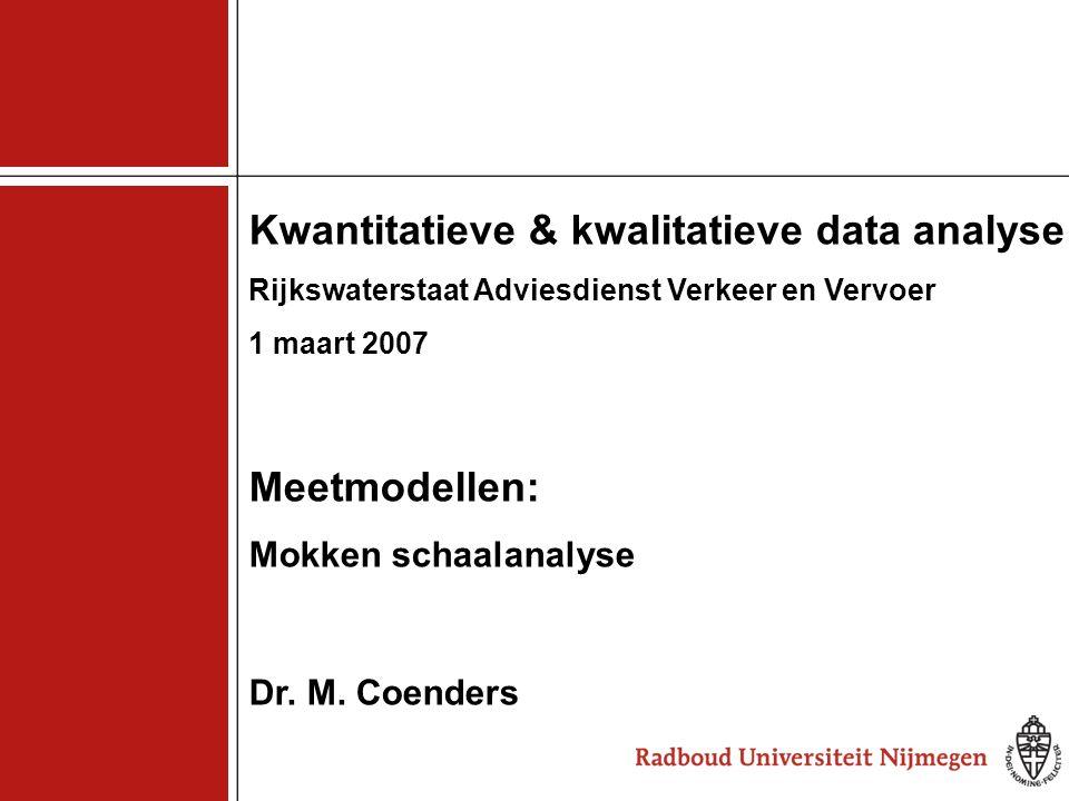 1 Kwantitatieve & kwalitatieve data analyse Rijkswaterstaat Adviesdienst Verkeer en Vervoer 1 maart 2007 Meetmodellen: Mokken schaalanalyse Dr. M. Coe