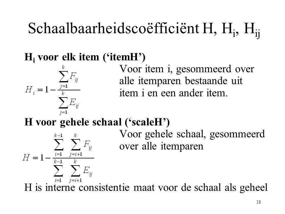 18 Schaalbaarheidscoëfficiënt H, H i, H ij H i voor elk item ('itemH') Voor item i, gesommeerd over alle itemparen bestaande uit item i en een ander i
