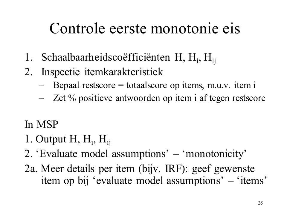 26 Controle eerste monotonie eis 1.Schaalbaarheidscoëfficiënten H, H i, H ij 2.Inspectie itemkarakteristiek –Bepaal restscore = totaalscore op items,