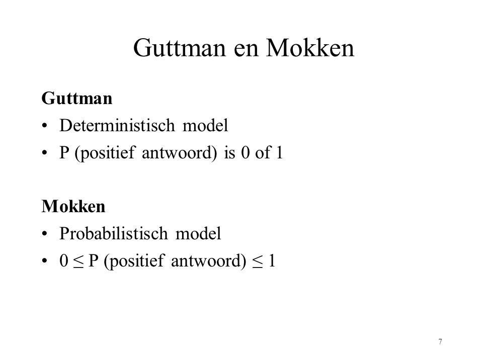 7 Guttman en Mokken Guttman Deterministisch model P (positief antwoord) is 0 of 1 Mokken Probabilistisch model 0 ≤ P (positief antwoord) ≤ 1