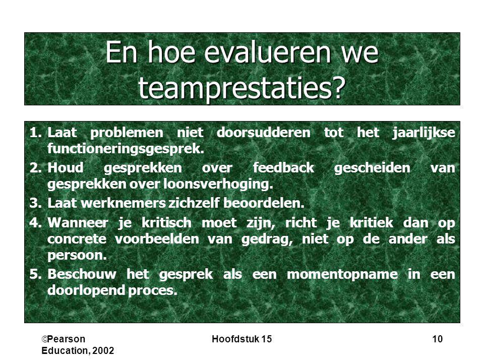  Pearson Education, 2002 Hoofdstuk 1510 En hoe evalueren we teamprestaties? 1.Laat problemen niet doorsudderen tot het jaarlijkse functioneringsgespr
