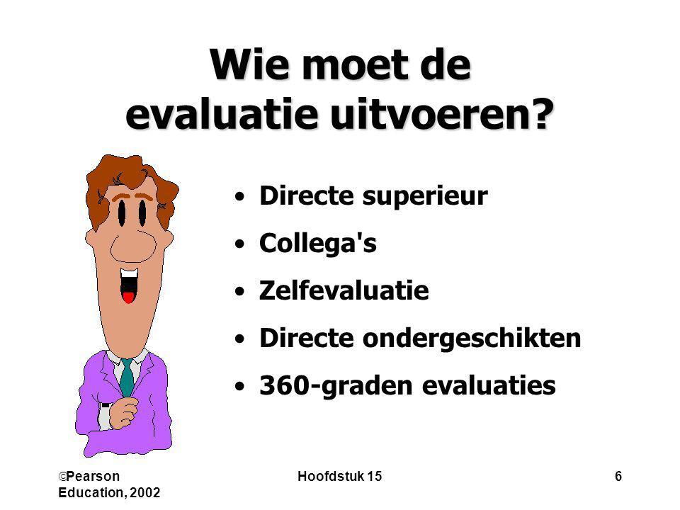  Pearson Education, 2002 Hoofdstuk 156 Wie moet de evaluatie uitvoeren? Directe superieur Collega's Zelfevaluatie Directe ondergeschikten 360-graden
