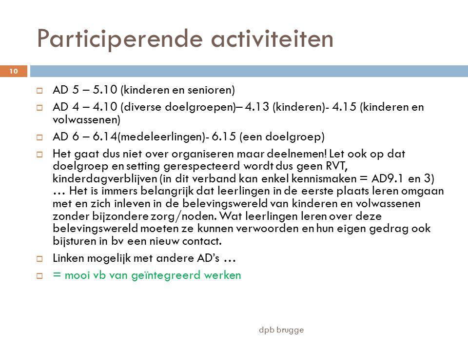 Participerende activiteiten  AD 5 – 5.10 (kinderen en senioren)  AD 4 – 4.10 (diverse doelgroepen)– 4.13 (kinderen)- 4.15 (kinderen en volwassenen)  AD 6 – 6.14(medeleerlingen)- 6.15 (een doelgroep)  Het gaat dus niet over organiseren maar deelnemen.