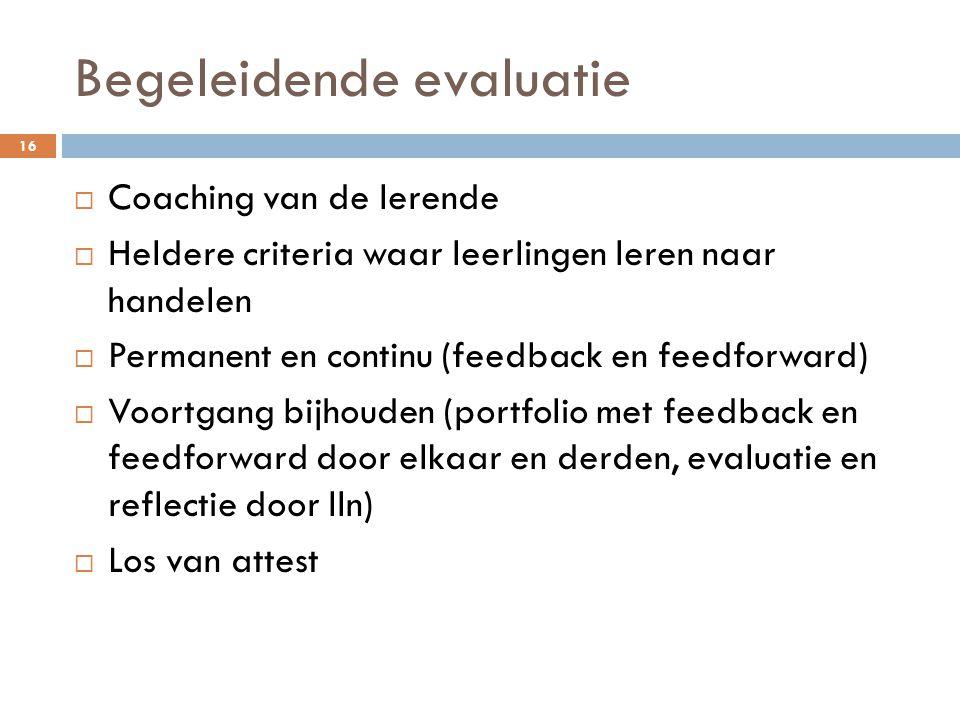 Begeleidende evaluatie 16  Coaching van de lerende  Heldere criteria waar leerlingen leren naar handelen  Permanent en continu (feedback en feedforward)  Voortgang bijhouden (portfolio met feedback en feedforward door elkaar en derden, evaluatie en reflectie door lln)  Los van attest