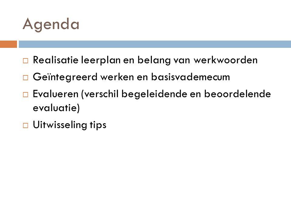 Agenda  Realisatie leerplan en belang van werkwoorden  Geïntegreerd werken en basisvademecum  Evalueren (verschil begeleidende en beoordelende evaluatie)  Uitwisseling tips