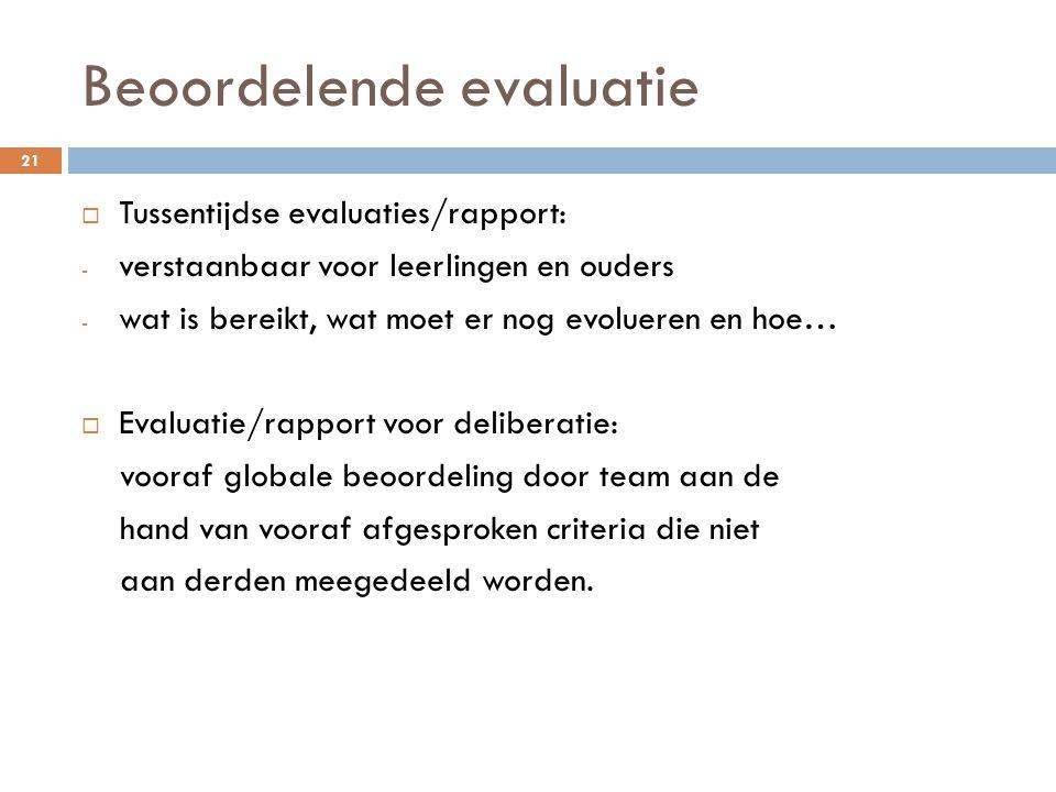Beoordelende evaluatie 21  Tussentijdse evaluaties/rapport: - verstaanbaar voor leerlingen en ouders - wat is bereikt, wat moet er nog evolueren en hoe…  Evaluatie/rapport voor deliberatie: vooraf globale beoordeling door team aan de hand van vooraf afgesproken criteria die niet aan derden meegedeeld worden.