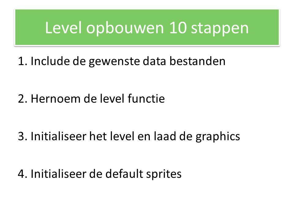 Level opbouwen 10 stappen 1.Include de gewenste data bestanden 2.