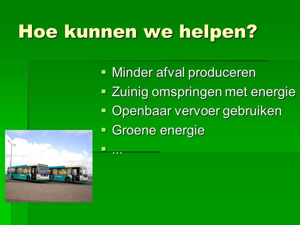 Hoe kunnen we helpen?  Minder afval produceren  Zuinig omspringen met energie  Openbaar vervoer gebruiken  Groene energie ...