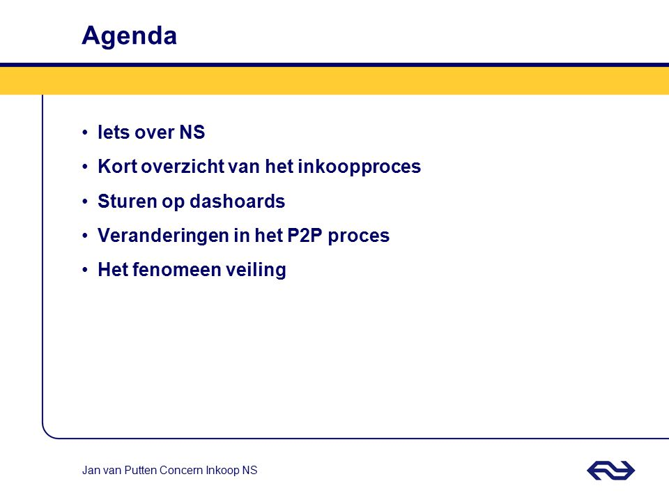 Jan van Putten Concern Inkoop NS Agenda Iets over NS Kort overzicht van het inkoopproces Sturen op dashoards Veranderingen in het P2P proces Het fenomeen veiling