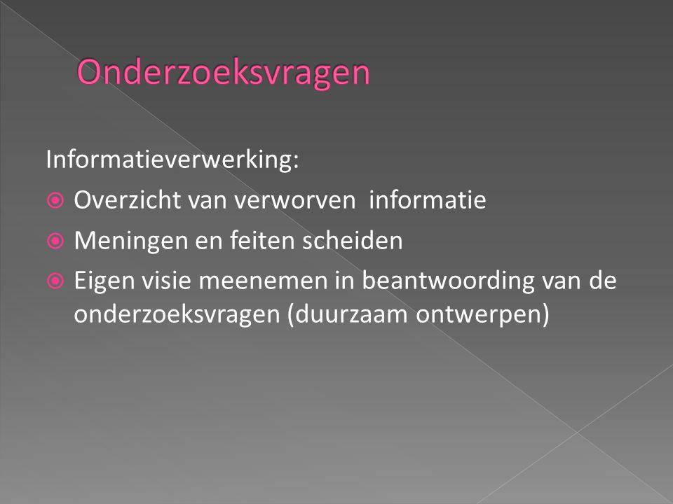 Informatieverwerking:  Overzicht van verworven informatie  Meningen en feiten scheiden  Eigen visie meenemen in beantwoording van de onderzoeksvragen (duurzaam ontwerpen)