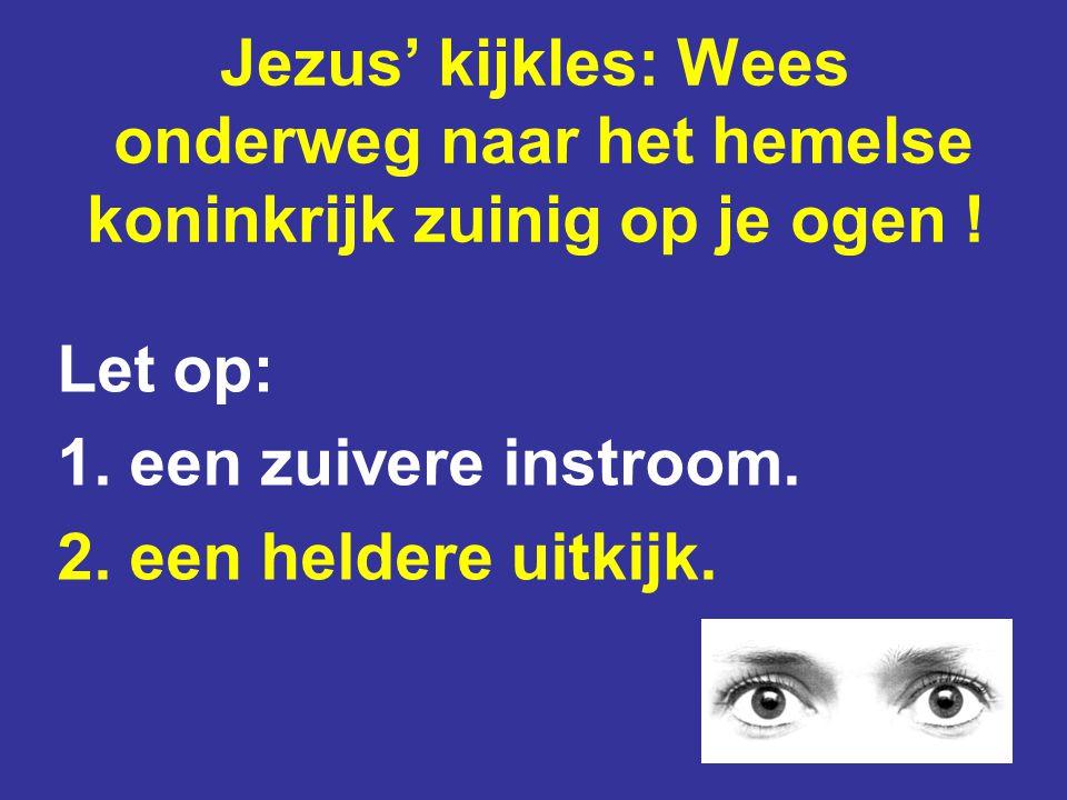 Jezus' kijkles: Wees onderweg naar het hemelse koninkrijk zuinig op je ogen ! Let op: 1. een zuivere instroom. 2. een heldere uitkijk.