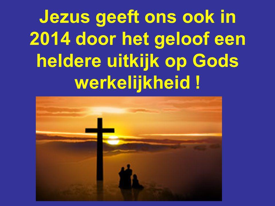 Jezus geeft ons ook in 2014 door het geloof een heldere uitkijk op Gods werkelijkheid !