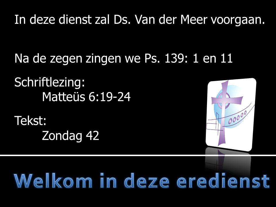 In deze dienst zal Ds. Van der Meer voorgaan. Na de zegen zingen we Ps. 139: 1 en 11 Schriftlezing: Schriftlezing: Matteüs 6:19-24 Tekst: Zondag 42