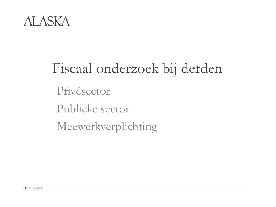 2008 ALASKA Fiscaal onderzoek bij derden Privésector Publieke sector Meewerkverplichting