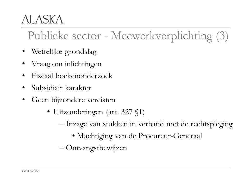  2008 ALASKA Publieke sector - Meewerkverplichting (3) Wettelijke grondslag Vraag om inlichtingen Fiscaal boekenonderzoek Subsidiair karakter Geen bijzondere vereisten Uitzonderingen (art.