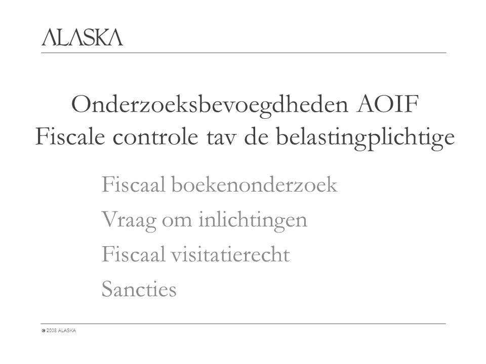  2008 ALASKA Onderzoeksbevoegdheden AOIF Fiscale controle tav de belastingplichtige Fiscaal boekenonderzoek Vraag om inlichtingen Fiscaal visitatierecht Sancties