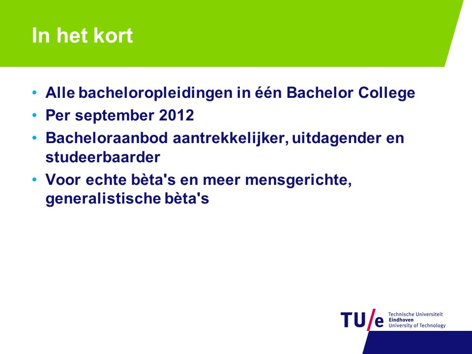 In het kort Alle bacheloropleidingen in één Bachelor College Per september 2012 Bacheloraanbod aantrekkelijker, uitdagender en studeerbaarder Voor echte bèta s en meer mensgerichte, generalistische bèta s