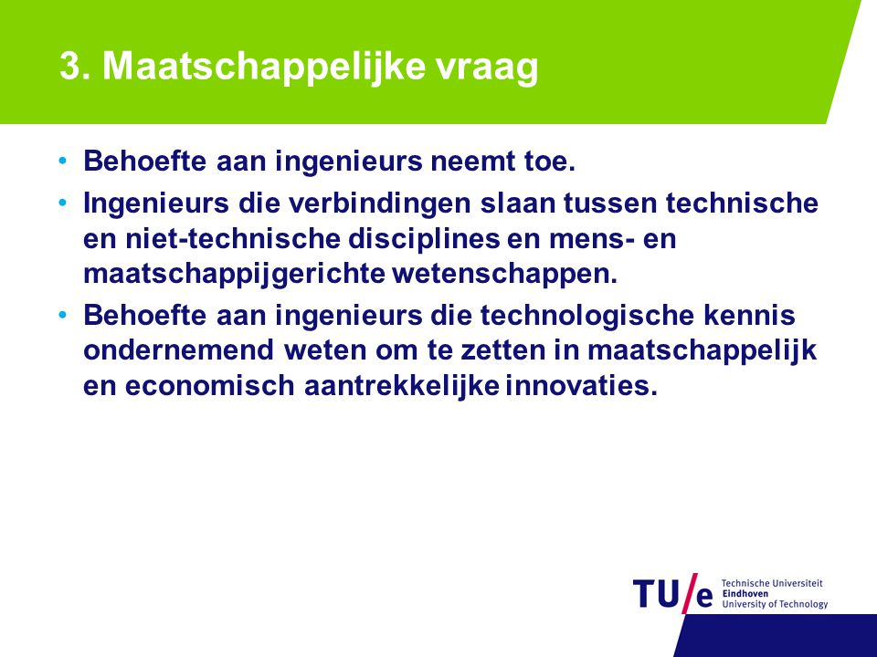 3. Maatschappelijke vraag Behoefte aan ingenieurs neemt toe. Ingenieurs die verbindingen slaan tussen technische en niet-technische disciplines en men