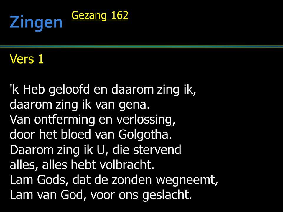 Vers 1 'k Heb geloofd en daarom zing ik, daarom zing ik van gena. Van ontferming en verlossing, door het bloed van Golgotha. Daarom zing ik U, die ste