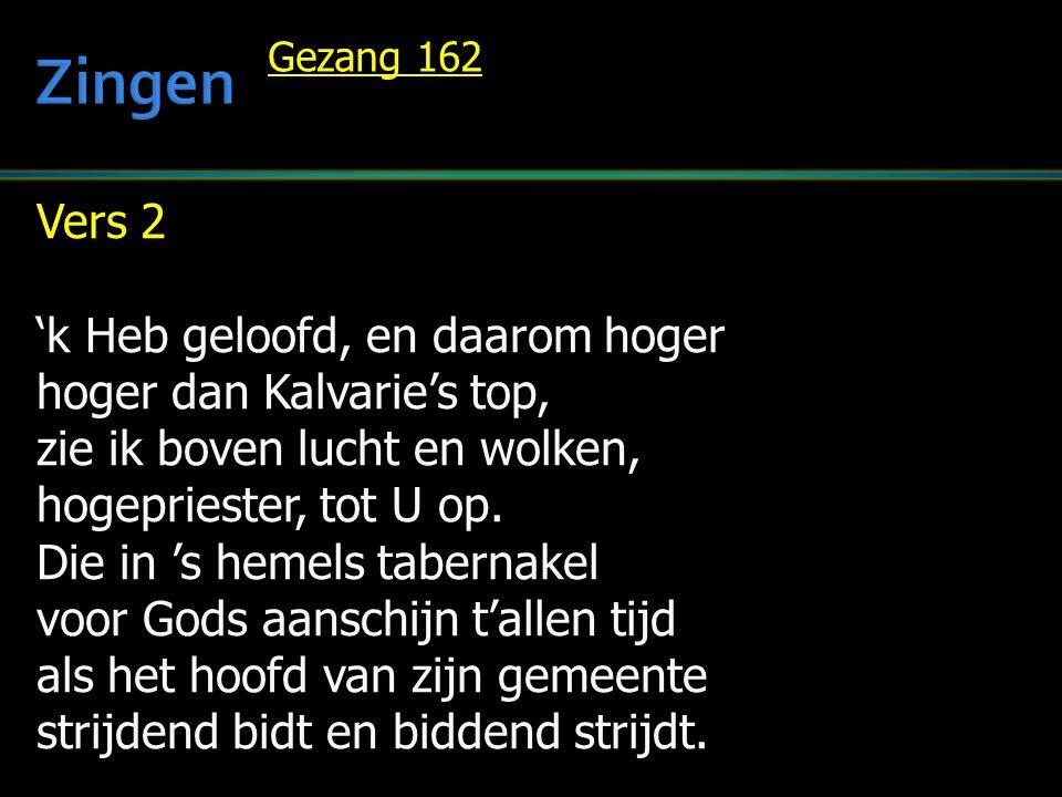 Vers 2 'k Heb geloofd, en daarom hoger hoger dan Kalvarie's top, zie ik boven lucht en wolken, hogepriester, tot U op. Die in 's hemels tabernakel voo