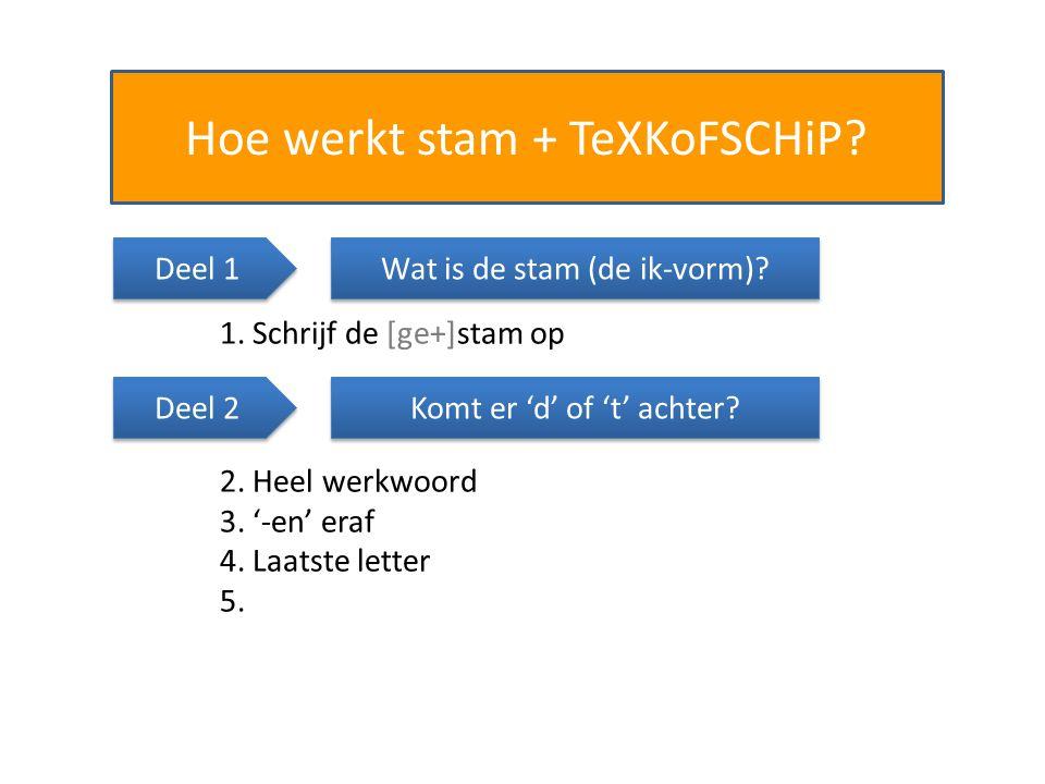 Hoe werkt stam + TeXKoFSCHiP? Wat is de stam (de ik-vorm)? 1. Schrijf de [ge+]stam op Komt er 'd' of 't' achter? 2. Heel werkwoord 3. '-en' eraf 4. La