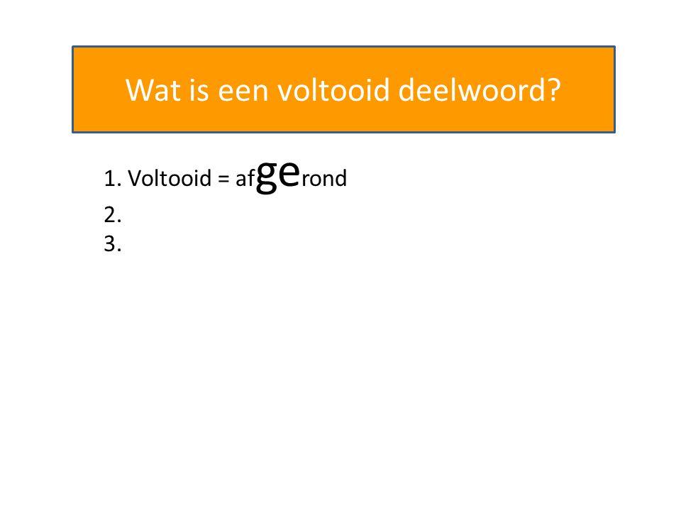 Wat is een voltooid deelwoord? 1. Voltooid = af ge rond 2. Begint vaak met 'ge', 'ver' of 'her' 3.