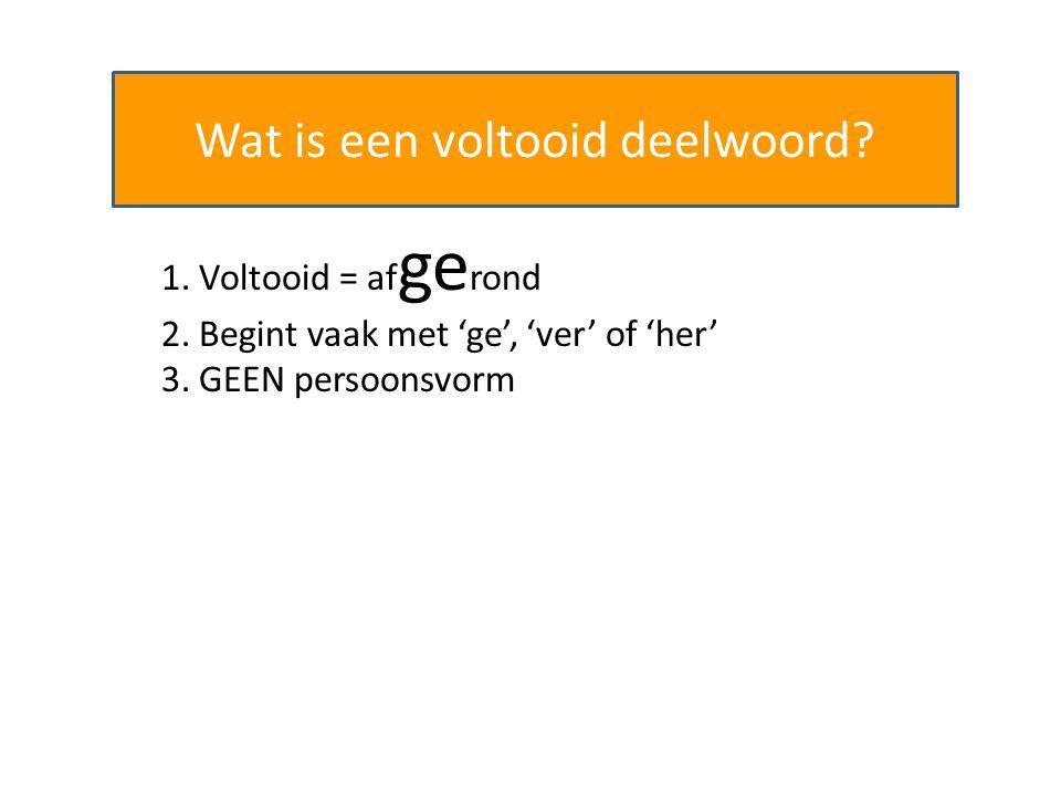 Wat is een voltooid deelwoord? 1. Voltooid = af ge rond 2. Begint vaak met 'ge', 'ver' of 'her' 3. GEEN persoonsvorm
