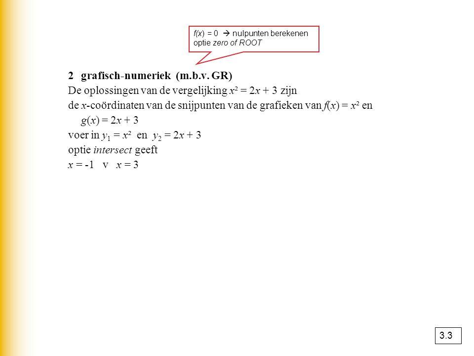 2grafisch-numeriek (m.b.v. GR) De oplossingen van de vergelijking x² = 2x + 3 zijn de x-coördinaten van de snijpunten van de grafieken van f(x) = x² e