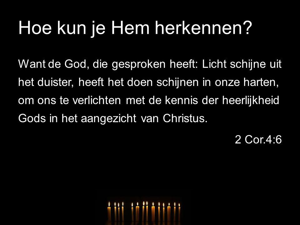 Hoe kun je Hem herkennen? Want de God, die gesproken heeft: Licht schijne uit het duister, heeft het doen schijnen in onze harten, om ons te verlichte