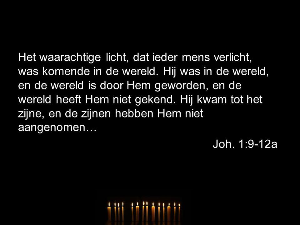 Het waarachtige licht, dat ieder mens verlicht, was komende in de wereld. Hij was in de wereld, en de wereld is door Hem geworden, en de wereld heeft