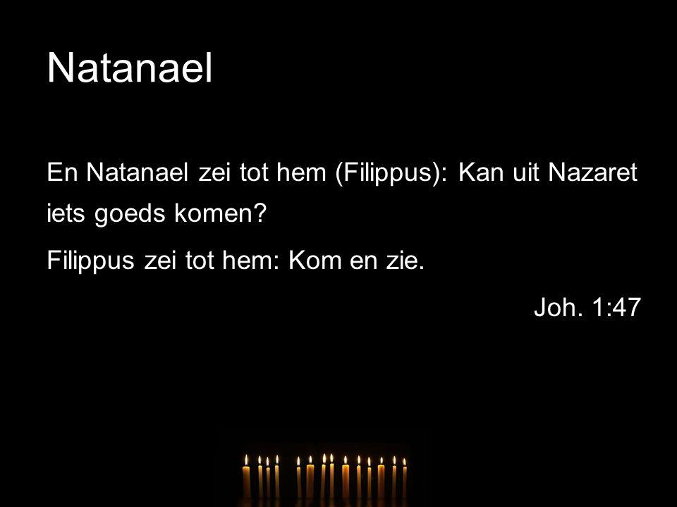 Natanael En Natanael zei tot hem (Filippus): Kan uit Nazaret iets goeds komen? Filippus zei tot hem: Kom en zie. Joh. 1:47