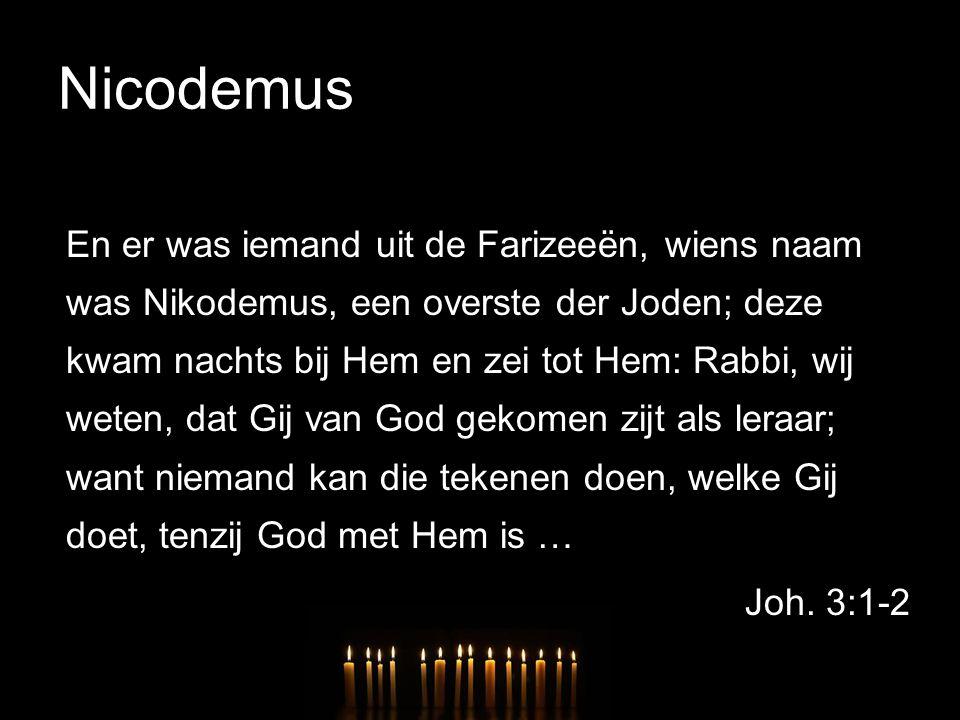 Nicodemus En er was iemand uit de Farizeeën, wiens naam was Nikodemus, een overste der Joden; deze kwam nachts bij Hem en zei tot Hem: Rabbi, wij wete