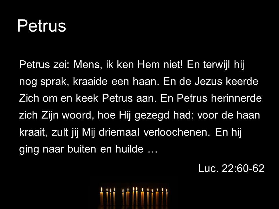 Petrus Petrus zei: Mens, ik ken Hem niet! En terwijl hij nog sprak, kraaide een haan. En de Jezus keerde Zich om en keek Petrus aan. En Petrus herinne