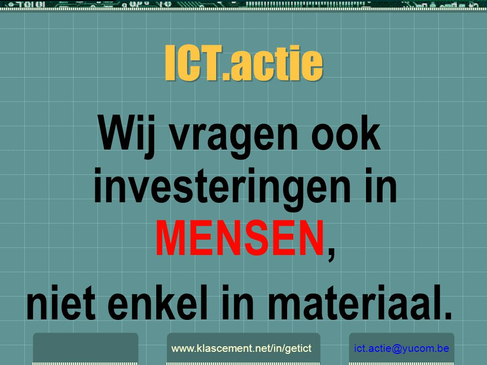 ICT.actie Wij vragen ook investeringen in MENSEN, niet enkel in materiaal. www.klascement.net/in/getictict.actie@yucom.be