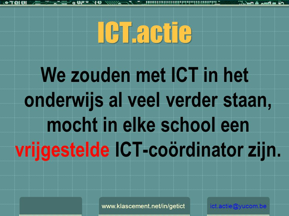 ICT.actie We zouden met ICT in het onderwijs al veel verder staan, mocht in elke school een vrijgestelde ICT-coördinator zijn. www.klascement.net/in/g