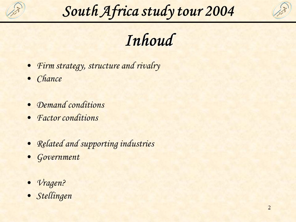 South Africa study tour 2004 2 Inhoud Firm strategy, structure and rivalry Chance Demand conditions Factor conditions Related and supporting industries Government Vragen.