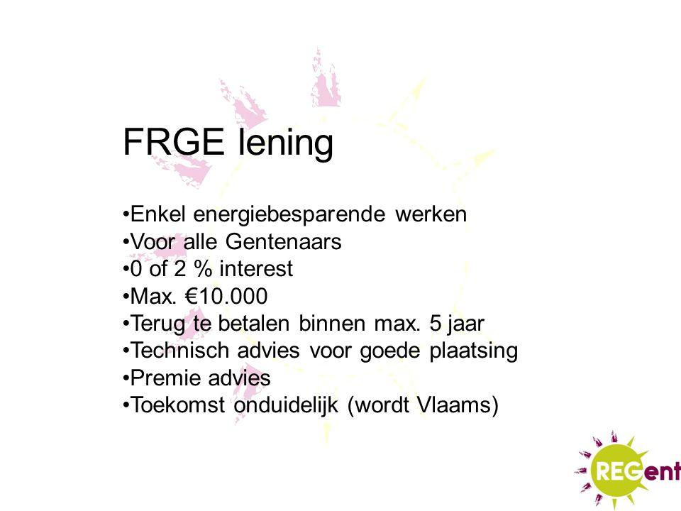 FRGE lening Enkel energiebesparende werken Voor alle Gentenaars 0 of 2 % interest Max. €10.000 Terug te betalen binnen max. 5 jaar Technisch advies vo