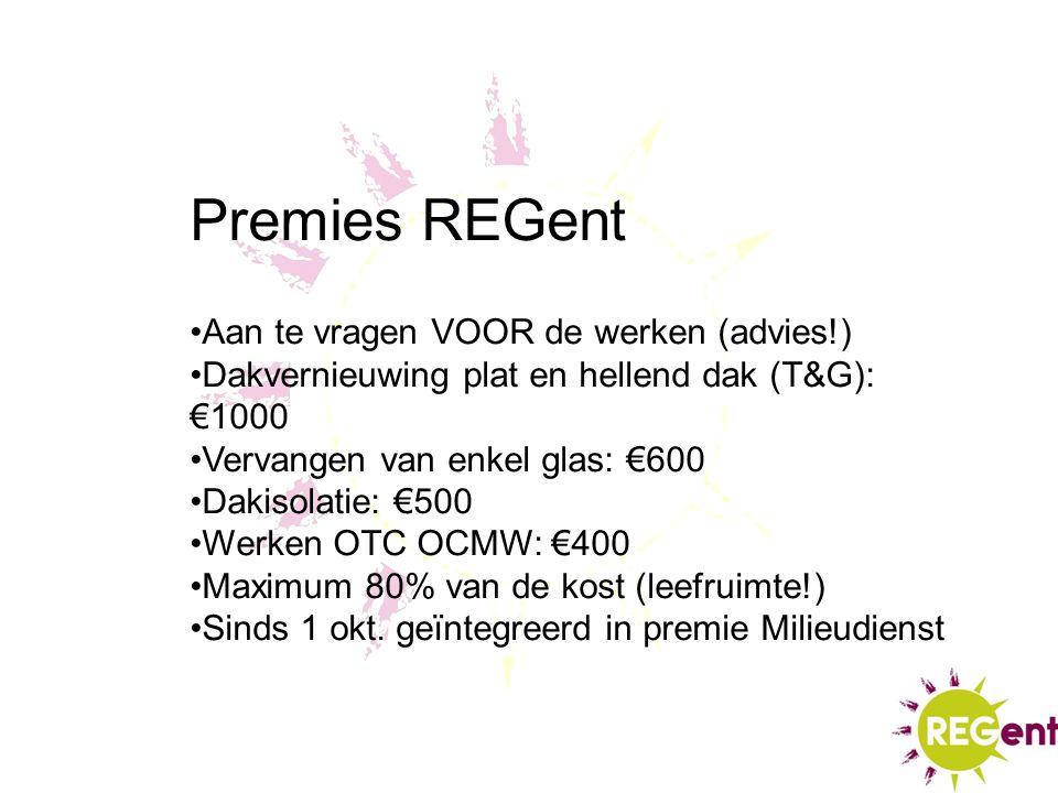 Premies REGent Aan te vragen VOOR de werken (advies!) Dakvernieuwing plat en hellend dak (T&G): €1000 Vervangen van enkel glas: €600 Dakisolatie: €500