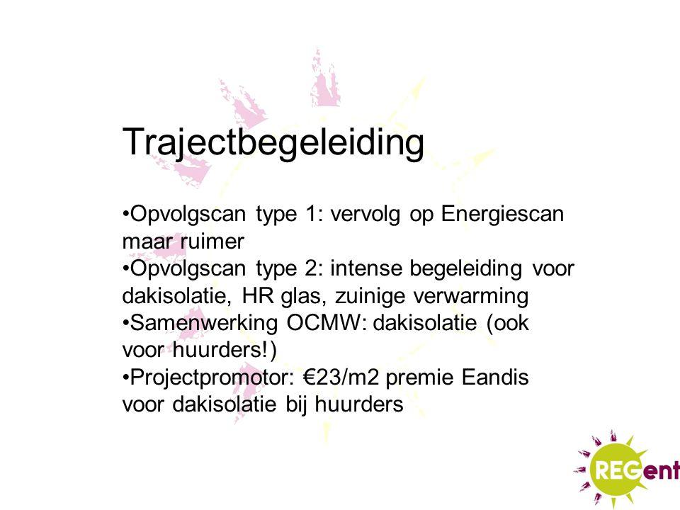 Trajectbegeleiding Opvolgscan type 1: vervolg op Energiescan maar ruimer Opvolgscan type 2: intense begeleiding voor dakisolatie, HR glas, zuinige ver