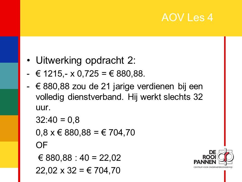 13 AOV Les 4 Uitwerking opdracht 2: -€ 1215,- x 0,725 = € 880,88. -€ 880,88 zou de 21 jarige verdienen bij een volledig dienstverband. Hij werkt slech